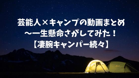 芸能人×キャンプの動画まとめ〜一生懸命さがしてみた!【凄腕キャンパー続々】