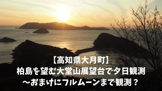 【高知県大月町】柏島を望む大堂山展望台で夕日観測〜おまけにフルムーンまで観測