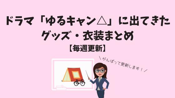 ドラマ「ゆるキャン△」に出てきたグッズ・衣装まとめ【毎週更新】