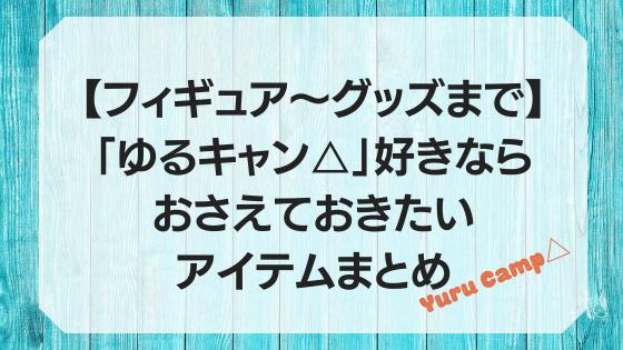 【フィギュア〜グッズまで】「ゆるキャン△」好きならおさえておきたいアイテムまとめ