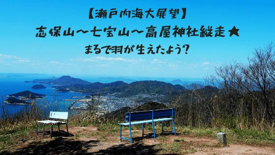 【瀬戸内海大展望】志保山〜七宝山〜高屋神社縦走★まるで羽が生えたよう?