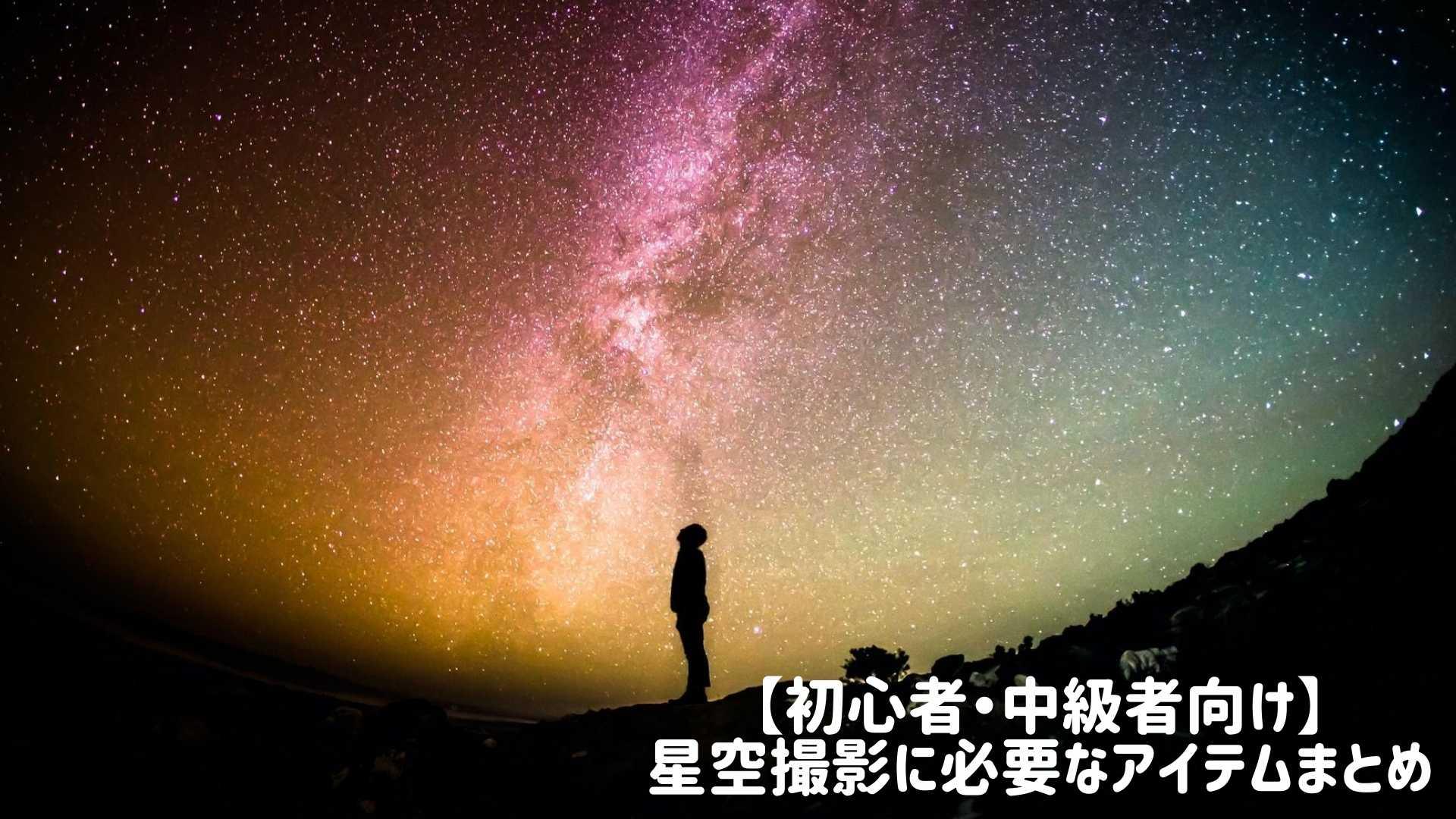 【初心者・中級者向け】 星空撮影に必要なアイテムまとめ