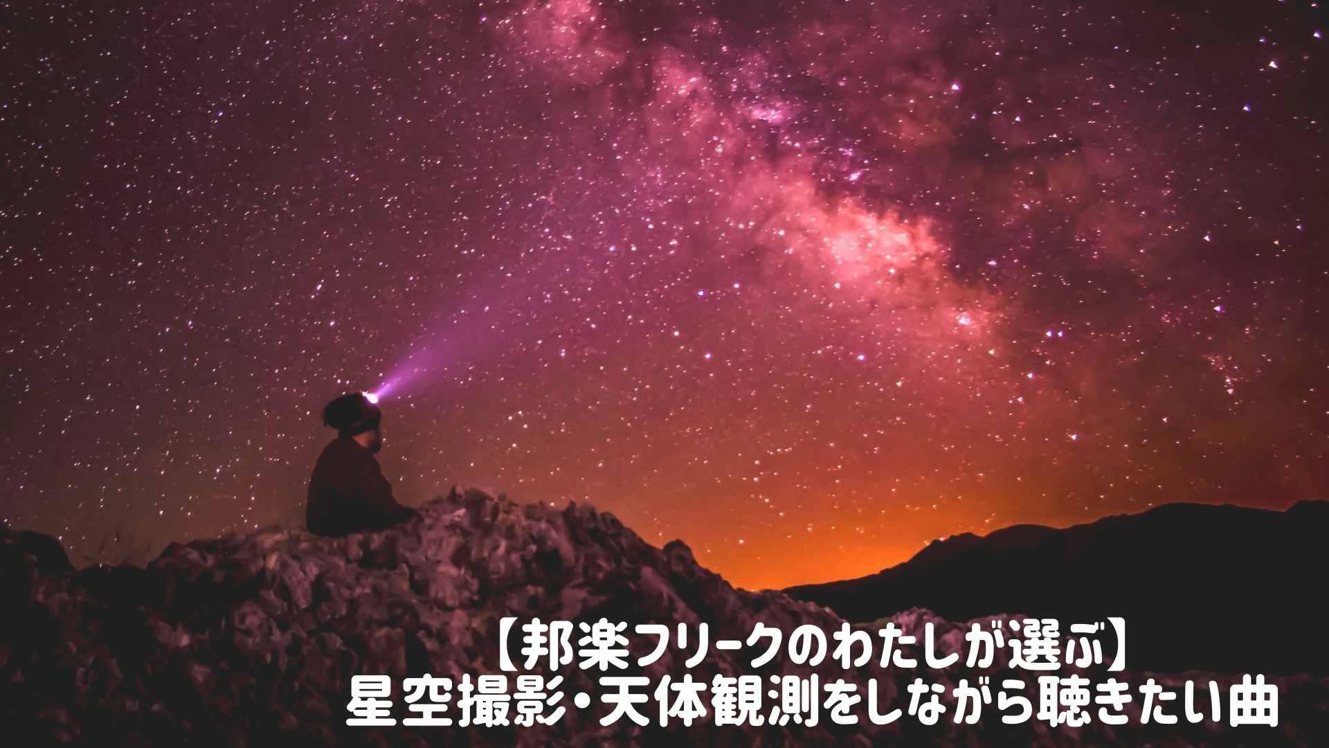 【邦楽フリークのわたしが選ぶ】 星空撮影・天体観測をしながら聴きたい曲
