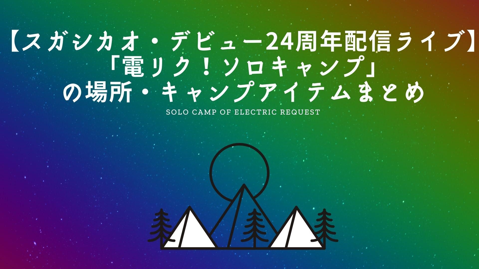 【スガシカオ・デビュー24周年配信ライブ】「電リク!ソロキャンプ」の場所・キャンプアイテムまとめ